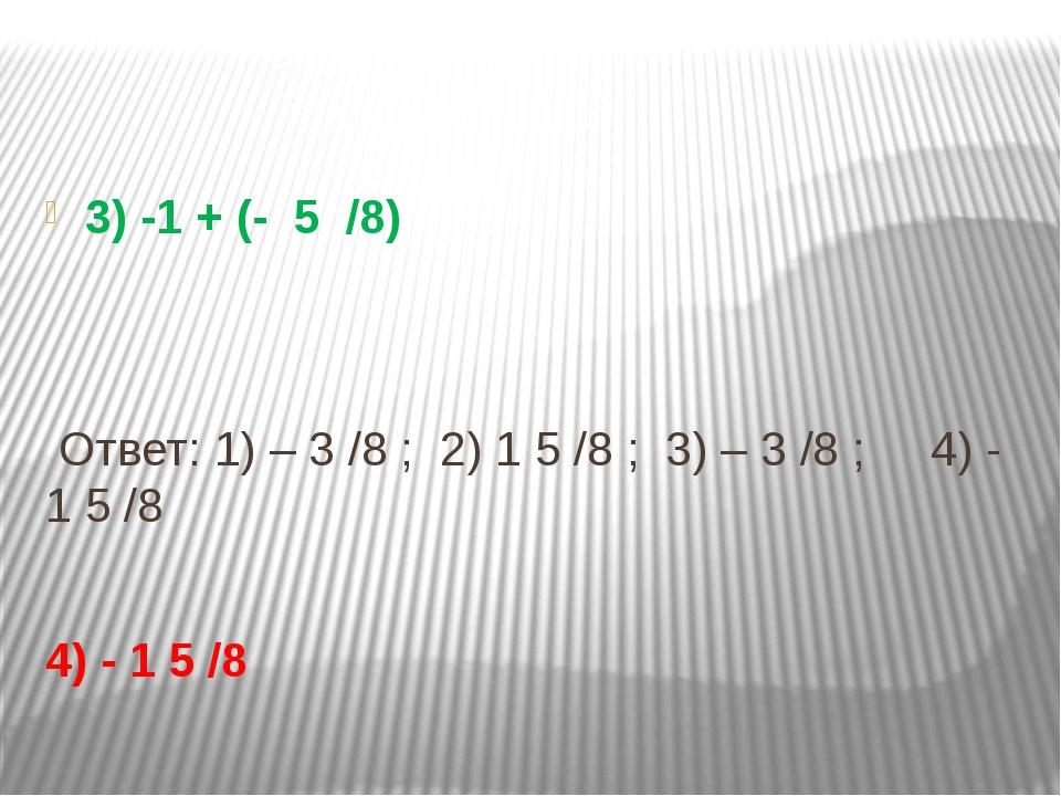 3) -1 + (- 5 /8) Ответ: 1) – 3 /8 ; 2) 1 5 /8 ; 3) – 3 /8 ; 4) - 1 5 /8 4) -...