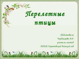 Перелетные птицы Подготовила Черданцева А.Р. учитель-логопед МДОУ Хорошевский
