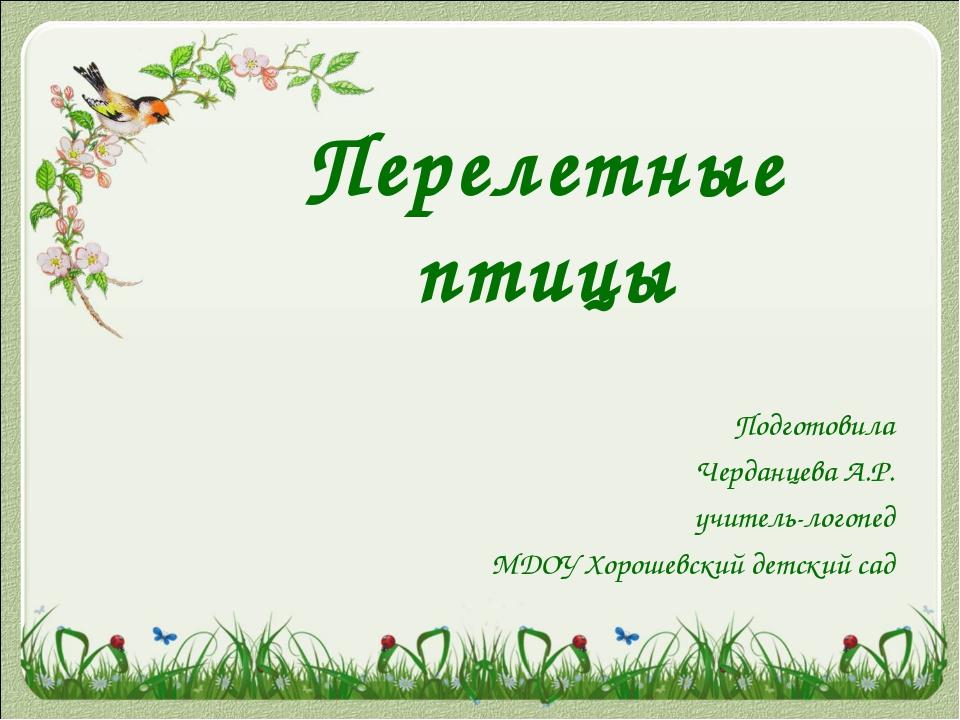 Перелетные птицы Подготовила Черданцева А.Р. учитель-логопед МДОУ Хорошевский...
