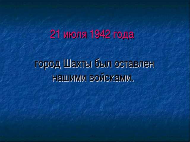 21 июля 1942 года город Шахты был оставлен нашими войсками.