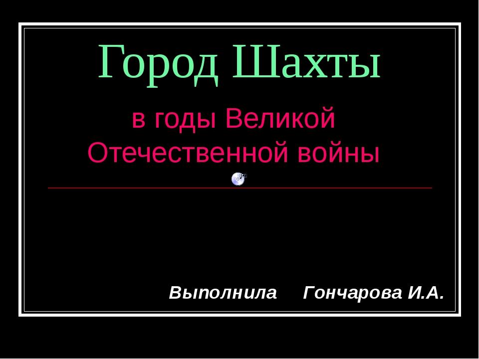 Город Шахты в годы Великой Отечественной войны Выполнила Гончарова И.А.