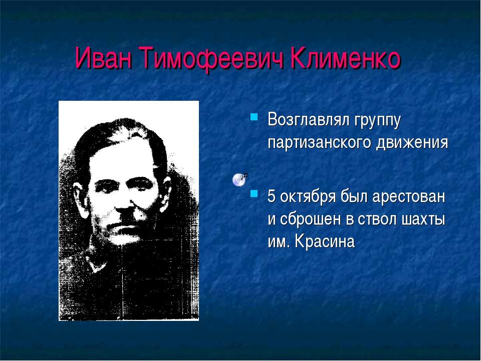 Иван Тимофеевич Клименко Возглавлял группу партизанского движения 5 октября б...