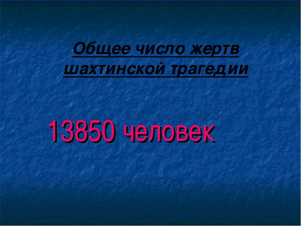 Общее число жертв шахтинской трагедии 13850 человек