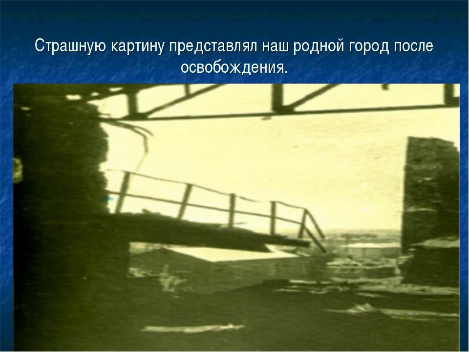 Страшную картину представлял наш родной город после освобождения.