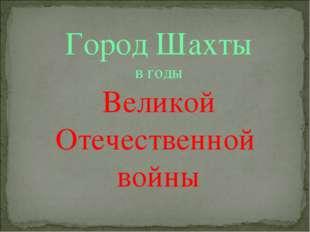 Город Шахты в годы Великой Отечественной войны