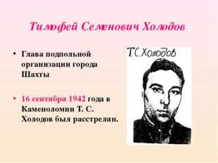 Тимофей Семенович Холодов Глава подпольной организации города Шахты 16 сентяб
