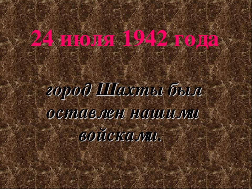 24 июля 1942 года город Шахты был оставлен нашими войсками.