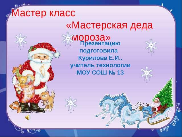 Мастер класс «Мастерская деда мороза» Презентацию подготовила Курилова Е.И.....