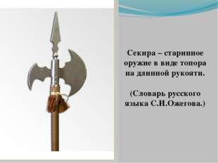 Секира – старинное оружие в виде топора на длинной рукояти. (Словарь русского