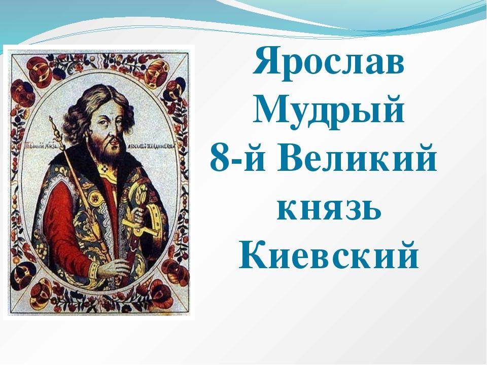 Ярослав Мудрый 8-й Великий князь Киевский