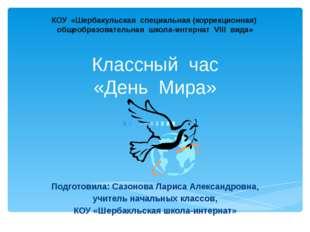 Классный час «День Мира» Подготовила: Сазонова Лариса Александровна, учитель