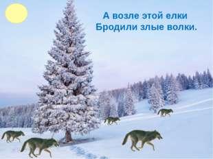 А возле этой елки Бродили злые волки.