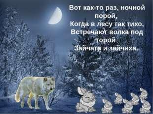 Вот как-то раз, ночной порой, Когда в лесу так тихо, Встречают волка под горо