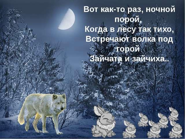 Вот как-то раз, ночной порой, Когда в лесу так тихо, Встречают волка под горо...