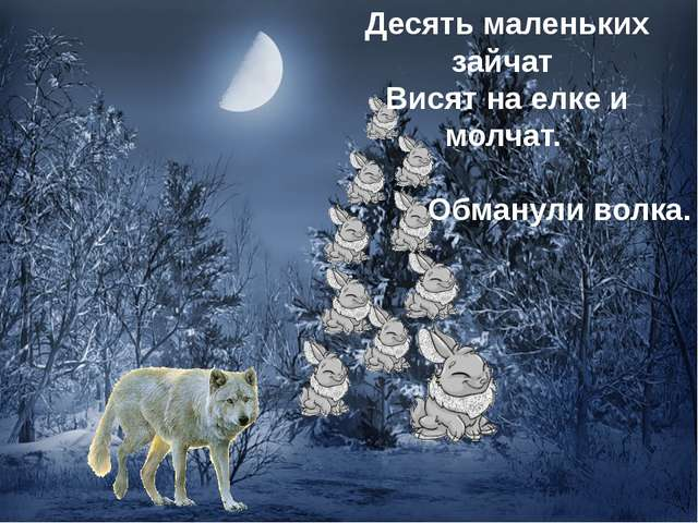 Десять маленьких зайчат Висят на елке и молчат. Обманули волка.