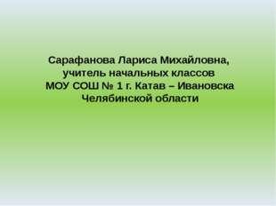 Сарафанова Лариса Михайловна, учитель начальных классов МОУ СОШ № 1 г. Катав