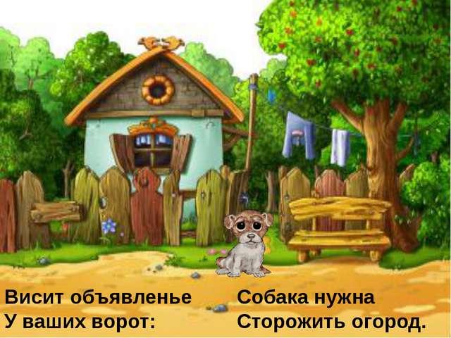 Висит объявленье У ваших ворот: Собака нужна Сторожить огород.
