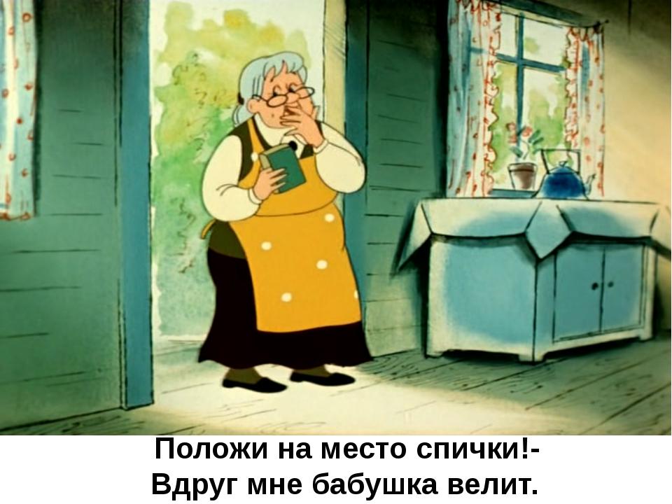 Положи на место спички!- Вдруг мне бабушка велит.