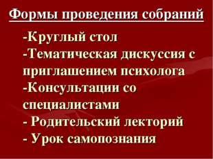 -Круглый стол -Тематическая дискуссия с приглашением психолога -Консультации