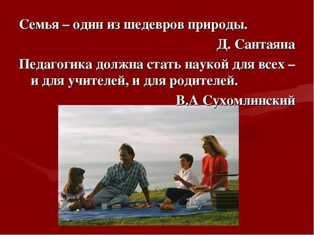 Семья – один из шедевров природы. Д. Сантаяна Педагогика должна стать наукой...
