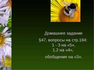 Домашнее задание §47, вопросы на стр.184: 1 - 3 на «5», 1,2 на «4», обобщени
