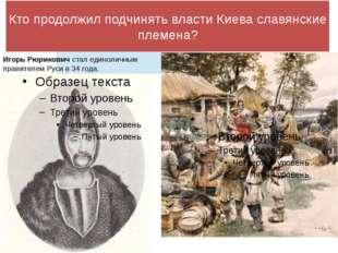 Кто продолжил подчинять власти Киева славянские племена? Игорь Рюрикович стал