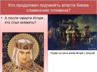 Кто продолжил подчинять власти Киева славянские племена? А после смерти Игоря