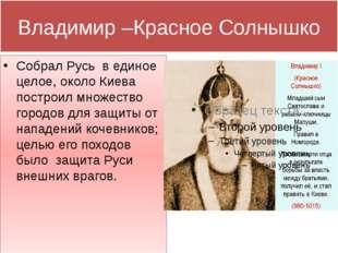 Владимир –Красное Солнышко Собрал Русь в единое целое, около Киева построил м