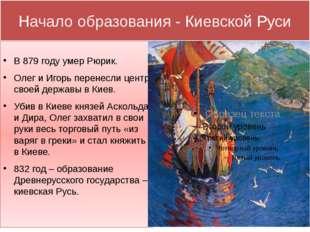 Начало образования - Киевской Руси В 879 году умер Рюрик. Олег и Игорь перене