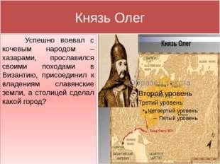 Князь Олег Успешно воевал с кочевым народом – хазарами, прославился своими по