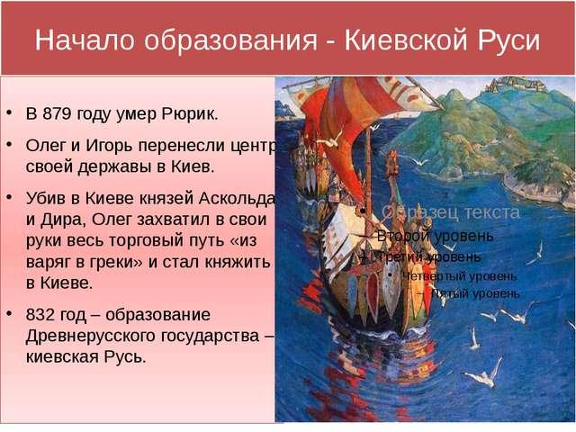 Начало образования - Киевской Руси В 879 году умер Рюрик. Олег и Игорь перене...