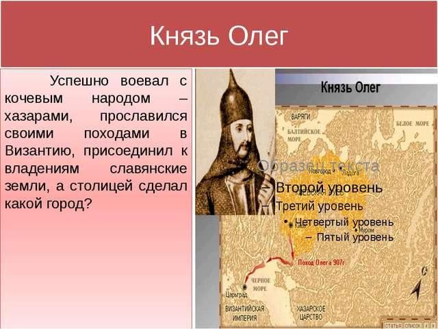 Князь Олег Успешно воевал с кочевым народом – хазарами, прославился своими по...