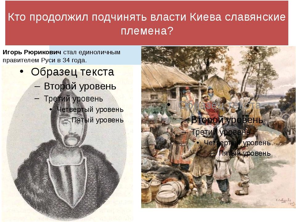 Кто продолжил подчинять власти Киева славянские племена? Игорь Рюрикович стал...