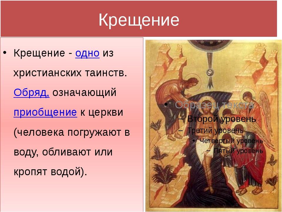 Крещение Крещение - одно из христианских таинств. Обряд, означающий приобщени...