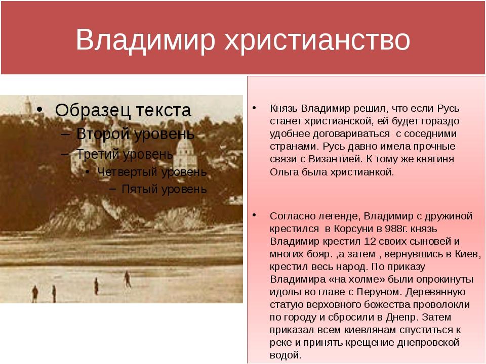 Владимир христианство Князь Владимир решил, что если Русь станет христианской...