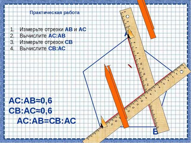 Практическая работа В А С Измерьте отрезки АВ и АС Вычислите АС:АВ Измерьте о...
