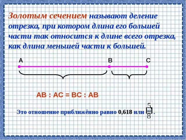 Золотым сечением называют деление отрезка, при котором длина его большей част...
