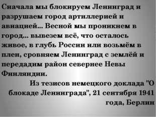 Сначала мы блокируем Ленинград и разрушаем город артиллерией и авиацией... Ве