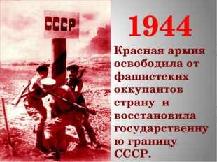 1944 Красная армия освободила от фашистских оккупантов страну и восстановила