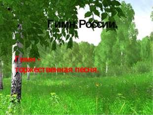 Гимн России. Гимн - торжественная песня.