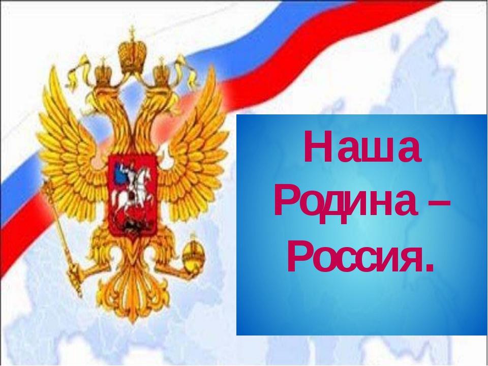 Наша Родина – Россия.