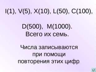 I(1), V(5), X(10), L(50), C(100), D(500), M(1000). Всего их семь. Числа запи
