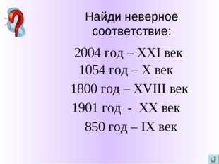 Найди неверное соответствие: 2004 год – XXI век 1054 год – X век 1800 год – X