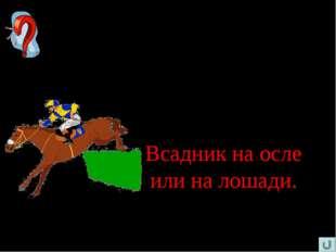 Шесть ног, две головы, один хвост. Кто это? Всадник на осле или на лошади.