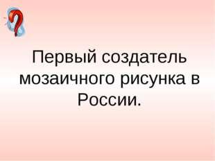 Первый создатель мозаичного рисунка в России.
