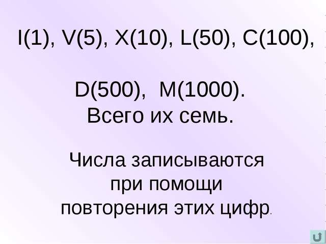 I(1), V(5), X(10), L(50), C(100), D(500), M(1000). Всего их семь. Числа запи...