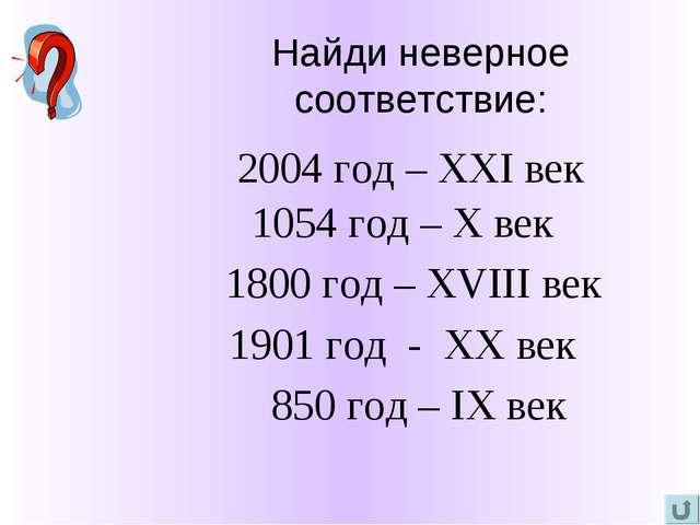Найди неверное соответствие: 2004 год – XXI век 1054 год – X век 1800 год – X...