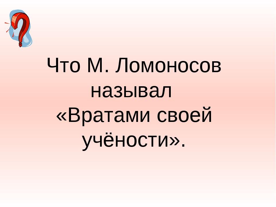 Что М. Ломоносов называл «Вратами своей учёности».