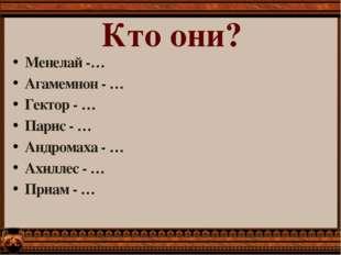 Менелай -… Агамемнон - … Гектор - … Парис - … Андромаха - … Ахиллес - … Приам