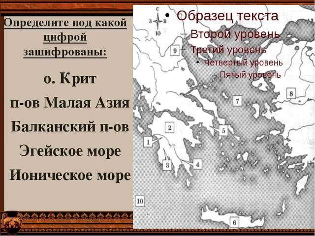 о. Крит п-ов Малая Азия Балканский п-ов Эгейское море Ионическое море Определ...